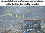 a specialist team of rescue workers from india looking for bodily remains
