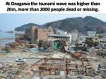 at onagawa the tsunami wave was higher than 20m more than 2000 people dead or missing