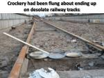 crockery had been flung about ending up on desolate railway tracks