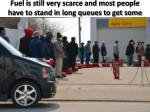 fuel is still very scarce and most people have to stand in long queues to get some