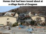 homes that had been tossed about at a village north of onagawa