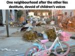 one neighbourhood after the other lies destitute devoid of children s voices