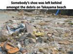 somebody s shoe was left behind amongst the debris on takayama beach