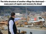the infra structure of another village lies destroyed many years of repairs and recovery lie ahead