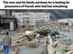 this man and his family survived he is looking for possessions of friends who had lost everything