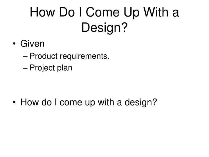 How Do I Come Up With a Design?