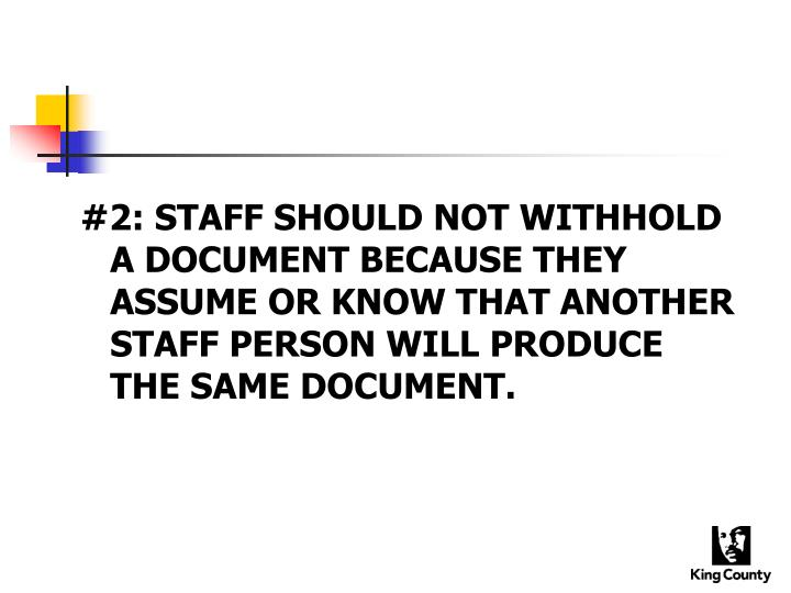 #2: STAFF SHOULD NOT WITHHOLD A DOCUMENT BECAUSE THEY ASSUME OR KNOW THAT ANOTHER STAFF PERSON WILL PRODUCE THE SAME DOCUMENT.
