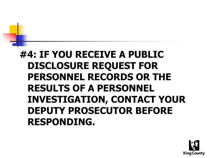#4: IF YOU RECEIVE A PUBLIC DISCLOSURE REQUEST FOR PERSONNEL RECORDS OR THE RESULTS OF A PERSONNEL INVESTIGATION, CONTACT YOUR DEPUTY PROSECUTOR BEFORE RESPONDING.
