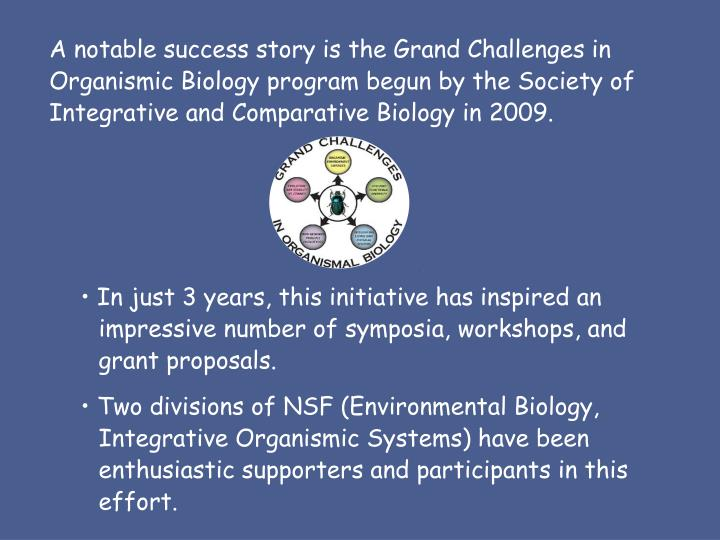 A notable success story is the Grand Challenges in Organismic Biology program begun by the Society of Integrative and Comparative Biology in 2009.