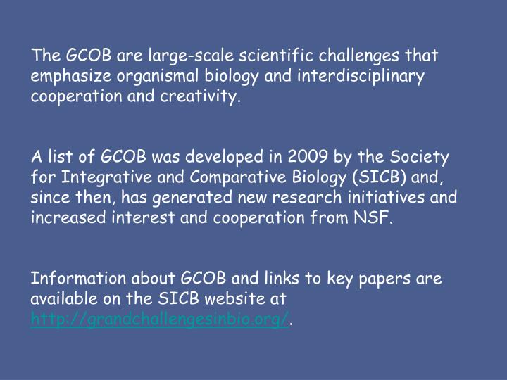 The GCOB are large-scale scientific challenges that emphasize organismal biology and interdisciplinary cooperation and creativity.