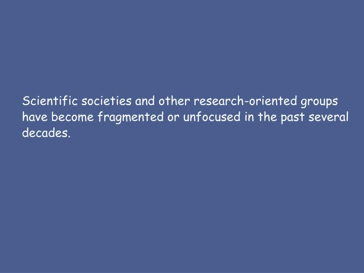 Scientific societies and other research-oriented groups have become fragmented or unfocused in the past several decades.