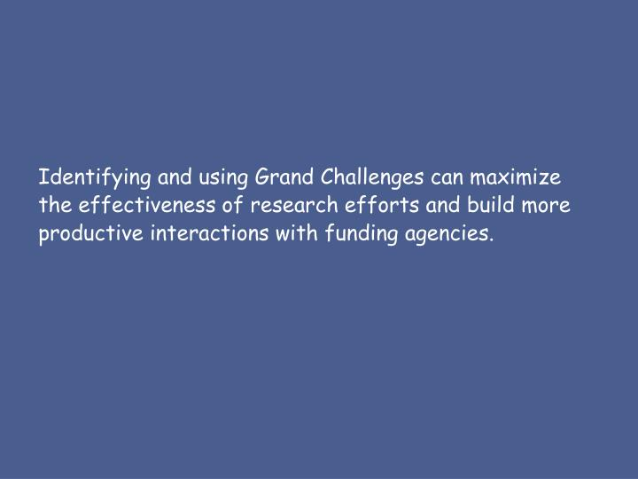 Identifying and using Grand Challenges can maximize the effectiveness of research efforts and build more productive interactions with funding agencies.