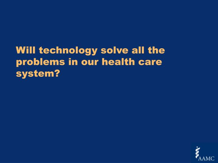 Will technology solve all the  problems in our health care system?