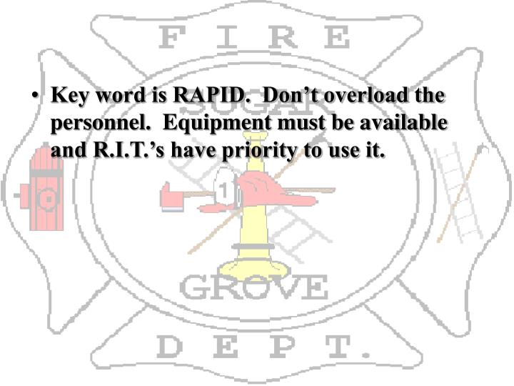 Key word is RAPID.  Don't overload the personnel.  Equipment must be available and R.I.T.'s have priority to use it.