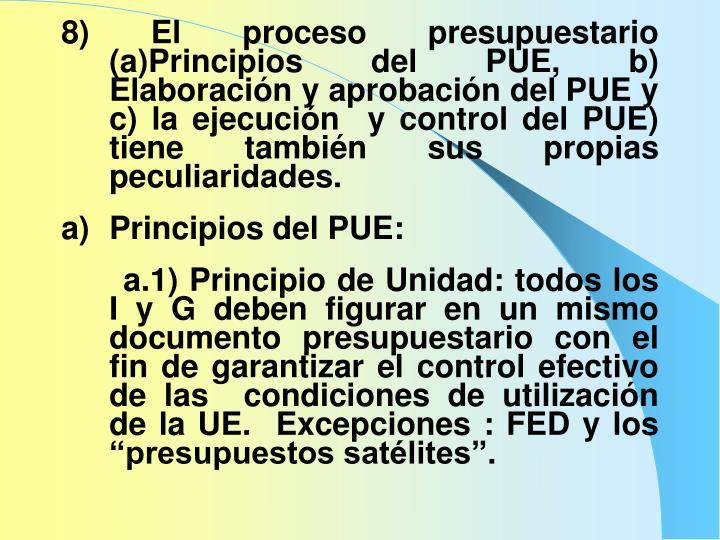 8) El proceso presupuestario (a)Principios del PUE, b) Elaboración y aprobación del PUE y c) la ejecución  y control del PUE) tiene también sus propias peculiaridades.