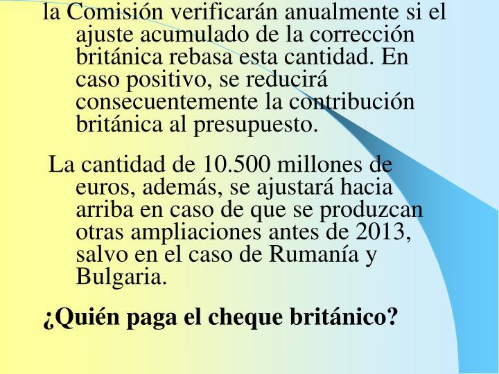 la Comisión verificarán anualmente si el ajuste acumulado de la corrección británica rebasa esta cantidad. En caso positivo, se reducirá consecuentemente la contribución británica al presupuesto.