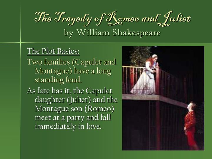the tragic history of romeo and juliet by william shakespeare Romeo and juliet was the first drama in english to confer full tragic dignity on the agonies of youthful love the lyricism that enshrines their death-marked devotion has made the lovers legendary in every language that possesses a literature.
