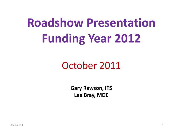 roadshow presentation funding year 2012 october 2011 gary rawson its lee bray mde n.