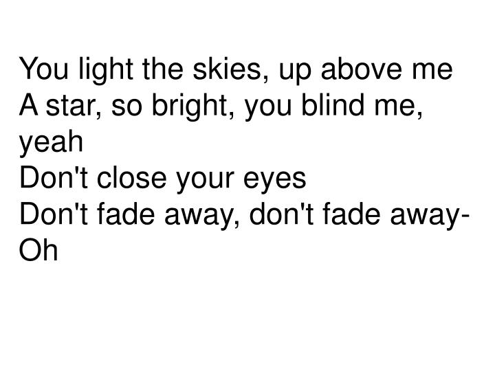 You Light The Skies Up Above MeA Star So Bright Blind Me Yeah Dont Close Your Eyes Fade Away Oh