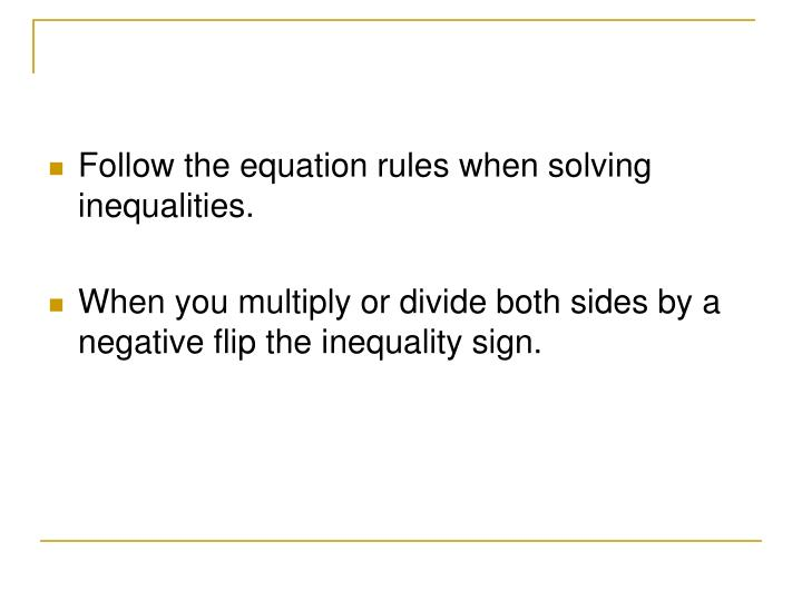 Follow the equation rules when solving inequalities.