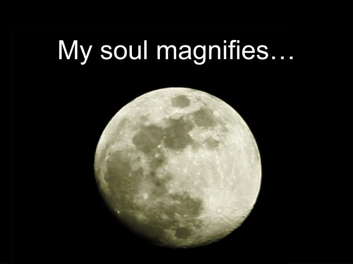 My soul magnifies