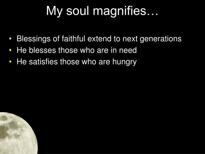 My soul magnifies…