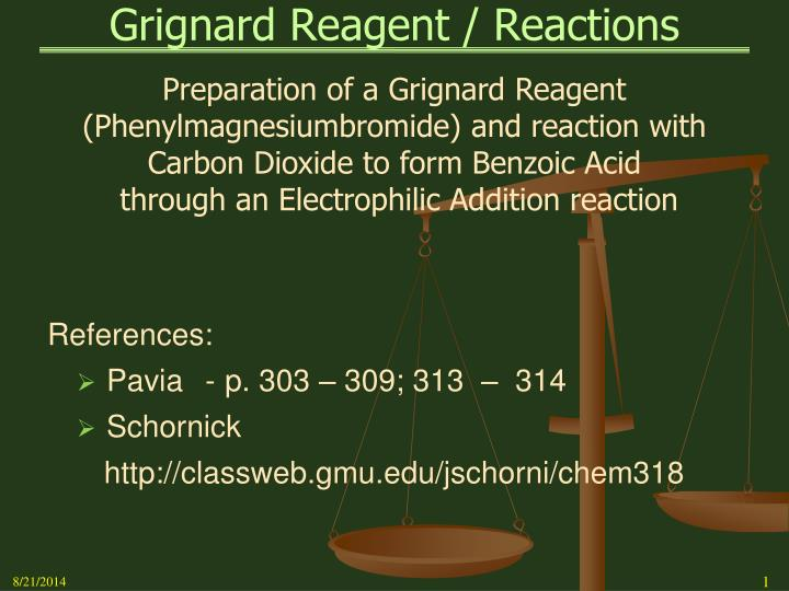 the grignard reagent The grignard reagent is represented as r-mg-x, where r = alkyl / aryl / alkenyl / allyl group x = cl / br / i  the reactions involving grignard reagents, as sources of nucleophiles, are usually referred to as grignard reactions.