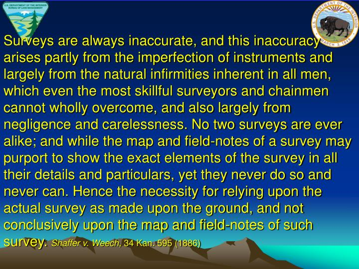 Surveys are always inaccurate, and this inaccuracy arises partly from the imperfection of instruments and largely from the natural infirmities inherent in all men, which even the most skillful surveyors and chainmen cannot wholly overcome, and also largely from negligence and carelessness. No two surveys are ever alike; and while the map and field-notes of a survey may purport to show the exact elements of the survey in all their details and particulars, yet they never do so and never can. Hence the necessity for relying upon the actual survey as made upon the ground, and not conclusively upon the map and field-notes of such survey.