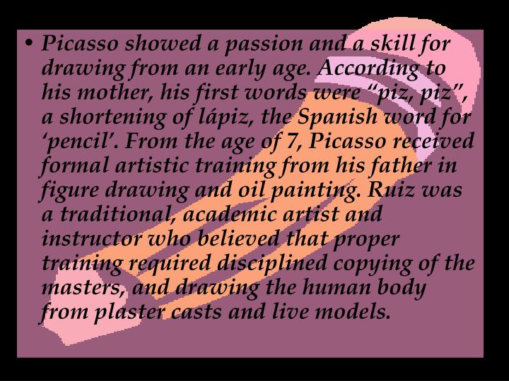 """Picasso showed a passion and a skill for drawing from an early age. According to his mother, his first words were """"piz, piz"""", a shortening oflápiz, the Spanish word for 'pencil'. From the age of 7, Picasso received formal artistic training from his father in figure drawing and oil painting. Ruiz was a traditional, academic artist and instructor who believed that proper training required disciplined copying of the masters, and drawing the human body from plaster casts and live models."""