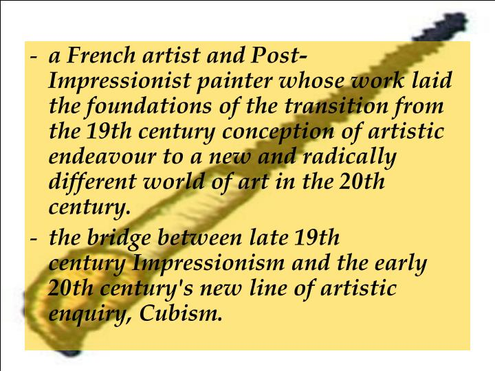 a French artist andPost-Impressionistpainter whose work laid the foundations of the transition from the 19th century conception of artistic endeavour to a new and radically different world of art in the 20th century.