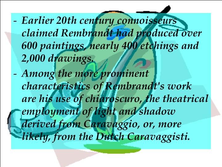 Earlier 20th century connoisseurs claimed Rembrandt had produced over 600paintings, nearly 400etchingsand 2,000 drawings.