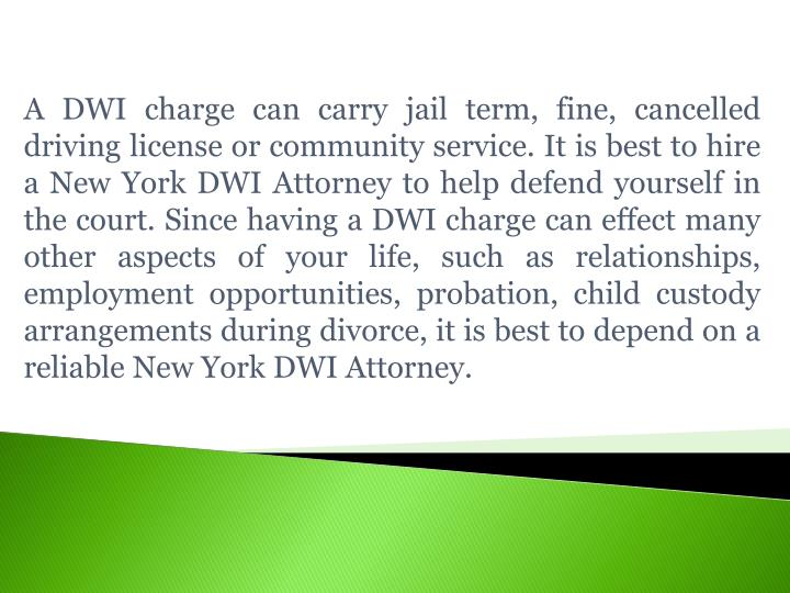 A DWI charge can carry jail term, fine, cancelled driving license or community service. It is best to hire a New York DWI Attorney to help defend yourself in the court. Since having a DWI charge can effect many other aspects of your life, such as relationships, employment opportunities, probation, child custody arrangements during divorce, it is best to depend on a reliable
