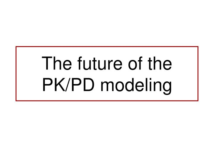 The future of the PK/PD modeling