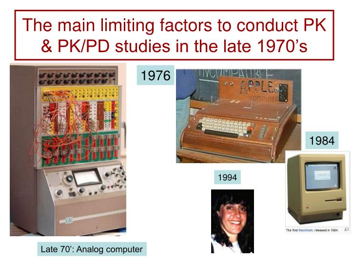 The main limiting factors to conduct PK & PK/PD studies in the late 1970's