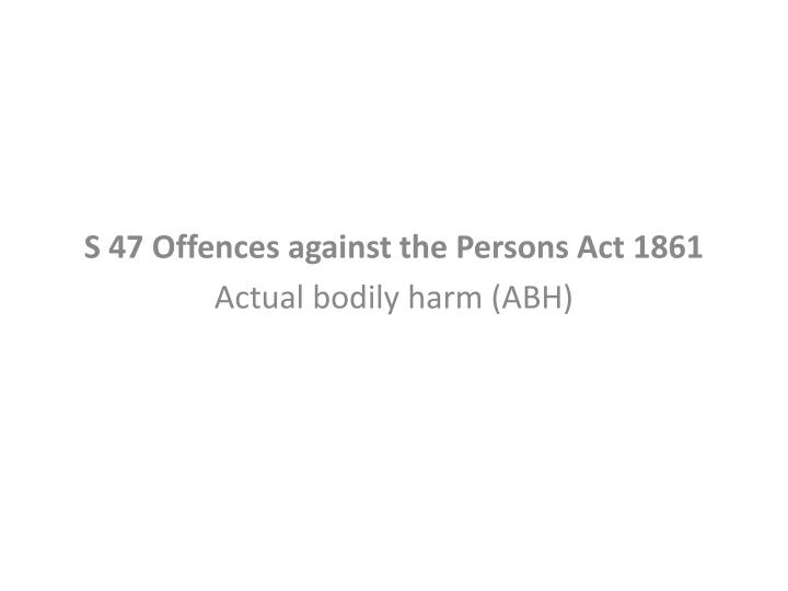 S 47 offences against the persons act 1861 actual bodily harm abh