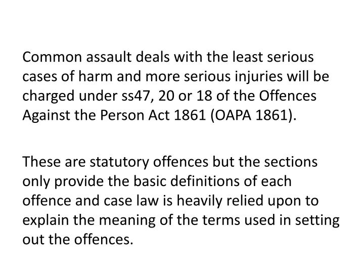 Common assault deals with the least serious cases of harm and more serious injuries will be charged ...