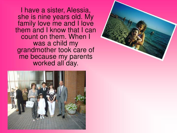 I have a sister, Alessia, she is nine years old. My family love me and I love them and I know that I...
