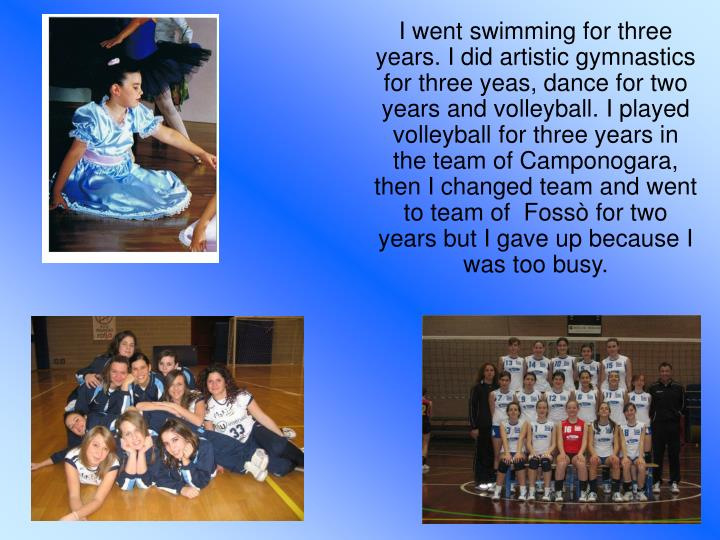 I went swimming for three years. I did artistic gymnastics for three yeas, dance for two years and volleyball. I played volleyball for three years in the team of Camponogara, then I changed team and went to team of  Fossò for two years but I gave up because I was too busy.