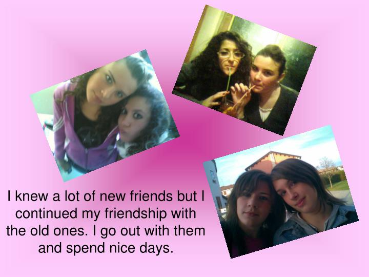 I knew a lot of new friends but I continued my friendship with the old ones. I go out with them and spend nice days.