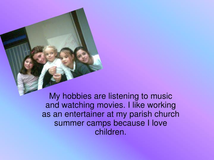 My hobbies are listening to music and watching movies. I like working as an entertainer at my parish church summer camps because I love children.