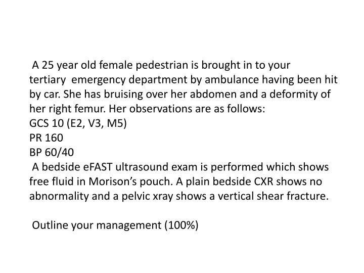 A 25 year old female pedestrian is brought in to your tertiary emergency department by ambulance...