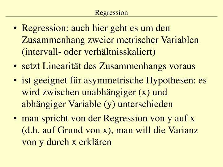 Regression: auch hier geht es um den Zusammenhang zweier metrischer Variablen (intervall- oder verhältnisskaliert)