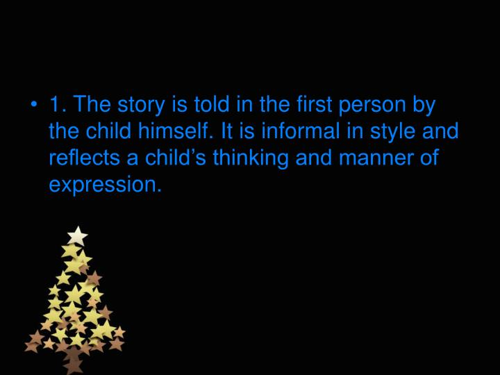 1. The story is told in the first person by the child himself. It is informal in style and reflects a child's thinking and manner of expression.