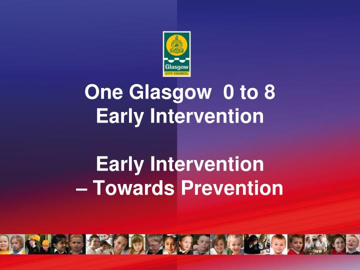 one glasgow 0 to 8 early intervention early intervention towards prevention n.