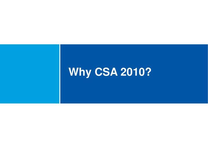 Why CSA 2010?