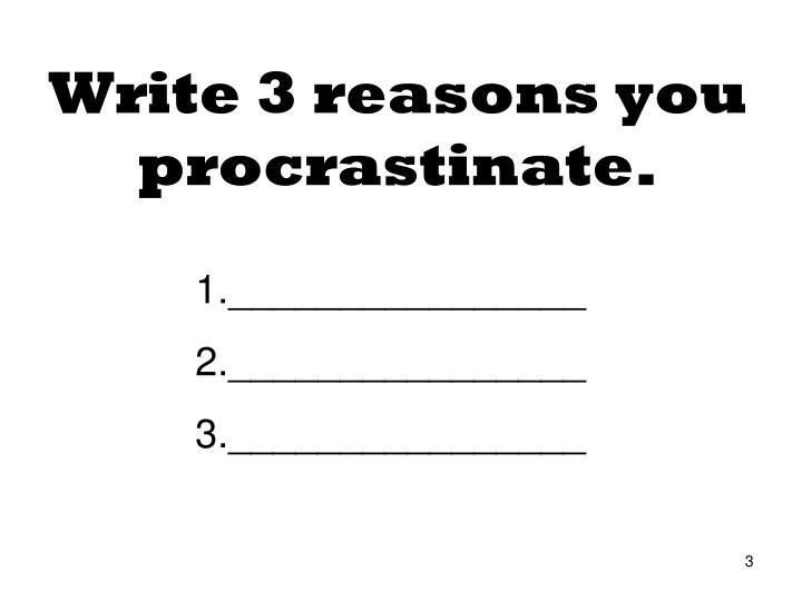 Write 3 reasons you procrastinate