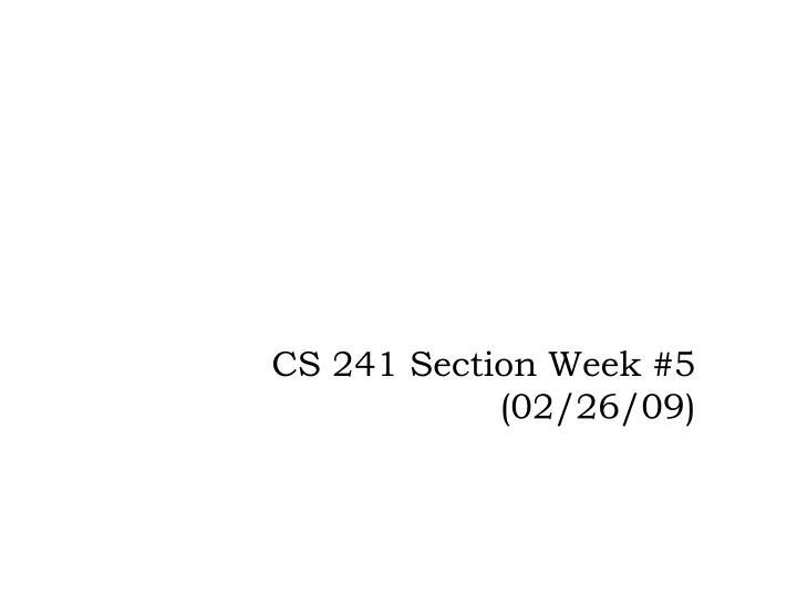 cs 241 section week 5 02 26 09 n.