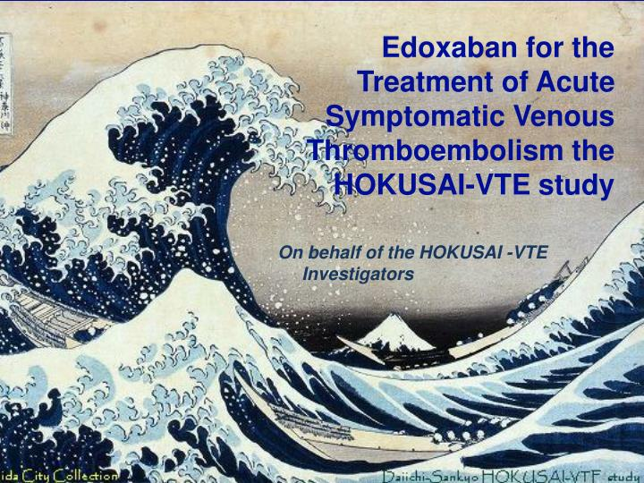 Edoxaban for the  Treatment of Acute Symptomatic Venous Thromboembolism the HOKUSAI-VTE study
