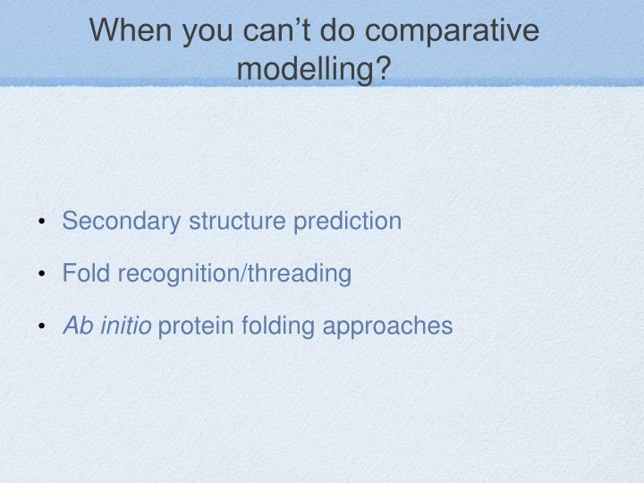 When you can't do comparative modelling?