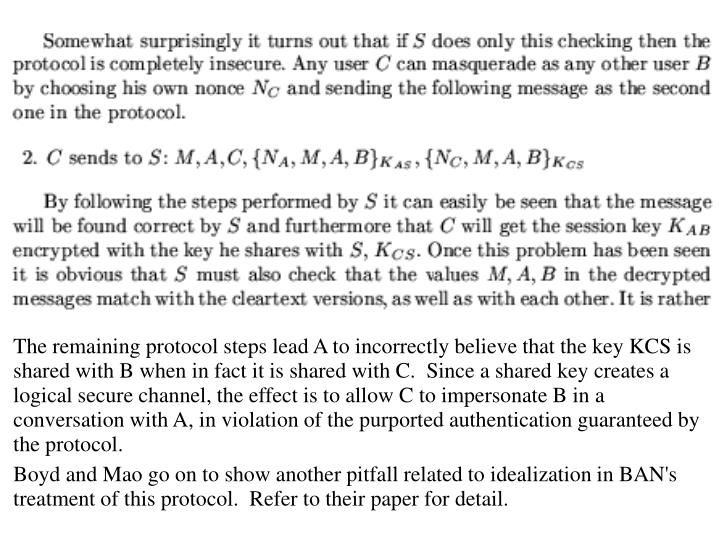 The remaining protocol steps lead A to incorrectly believe that the key KCS is shared with B when in fact it is shared with C.  Since a shared key creates a logical secure channel, the effect is to allow C to impersonate B in a conversation with A, in violation of the purported authentication guaranteed by the protocol.